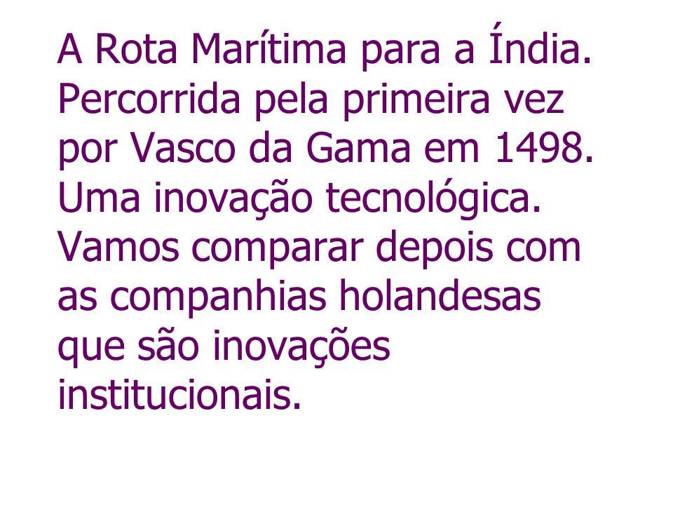 A Rota Marítima para a Índia. Percorrida pela primeira vez por Vasco da Gama em 1498. Uma inovação tecnológica. Vamos comparar depois com as companhia