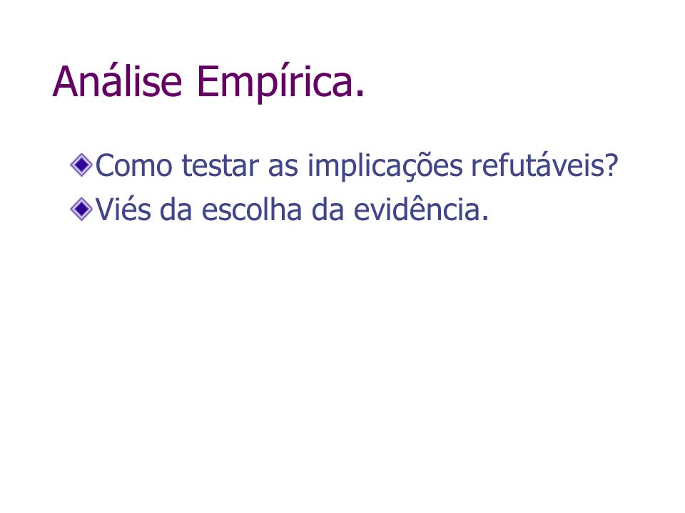 Análise Empírica. Como testar as implicações refutáveis? Viés da escolha da evidência.