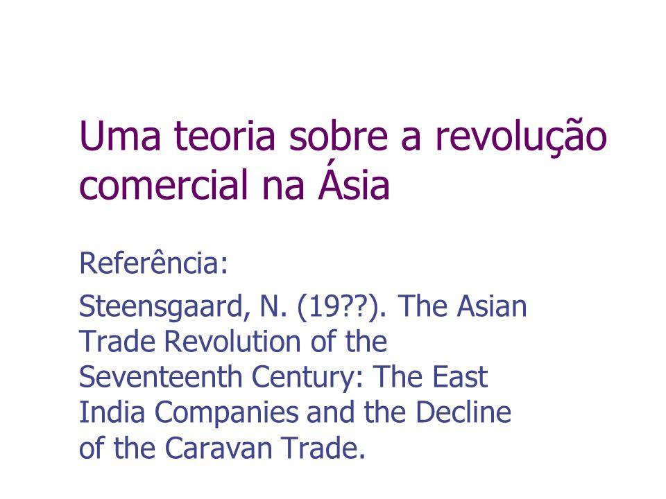 Uma teoria sobre a revolução comercial na Ásia Referência: Steensgaard, N. (19??). The Asian Trade Revolution of the Seventeenth Century: The East Ind