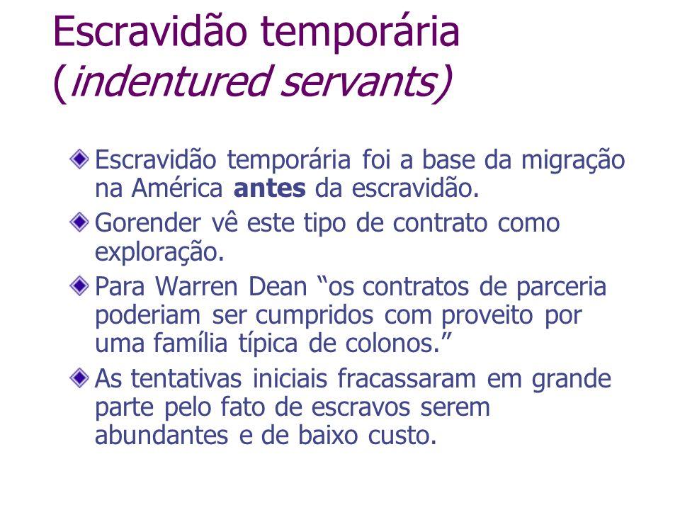 Escravidão temporária (indentured servants) Escravidão temporária foi a base da migração na América antes da escravidão. Gorender vê este tipo de cont
