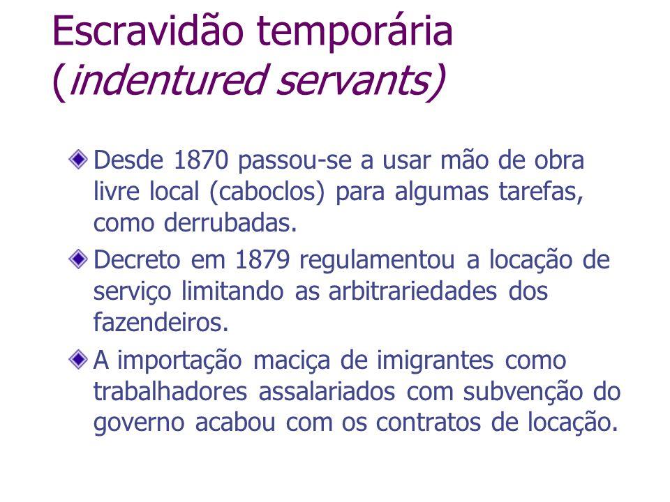 Escravidão temporária (indentured servants) Desde 1870 passou-se a usar mão de obra livre local (caboclos) para algumas tarefas, como derrubadas. Decr
