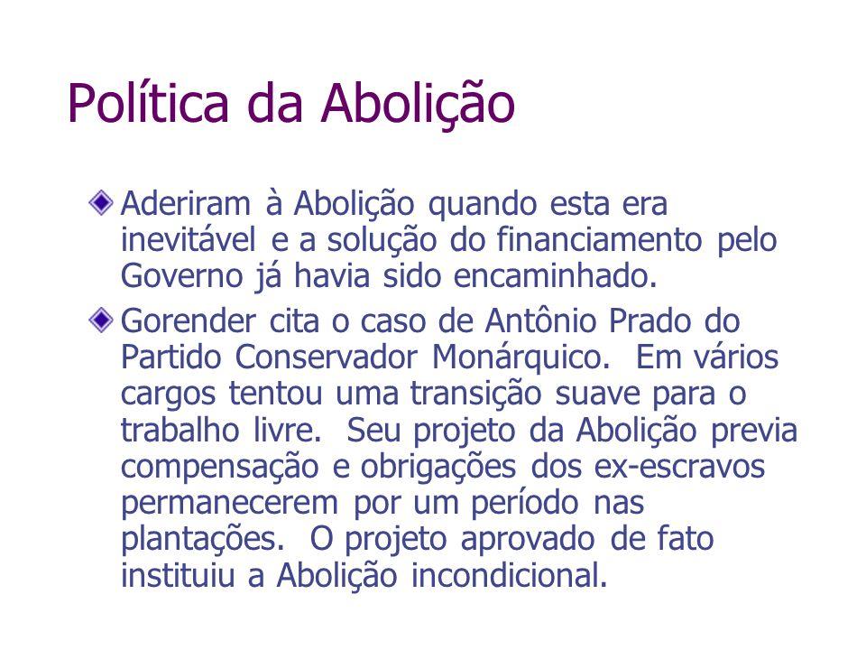 Política da Abolição Aderiram à Abolição quando esta era inevitável e a solução do financiamento pelo Governo já havia sido encaminhado. Gorender cita