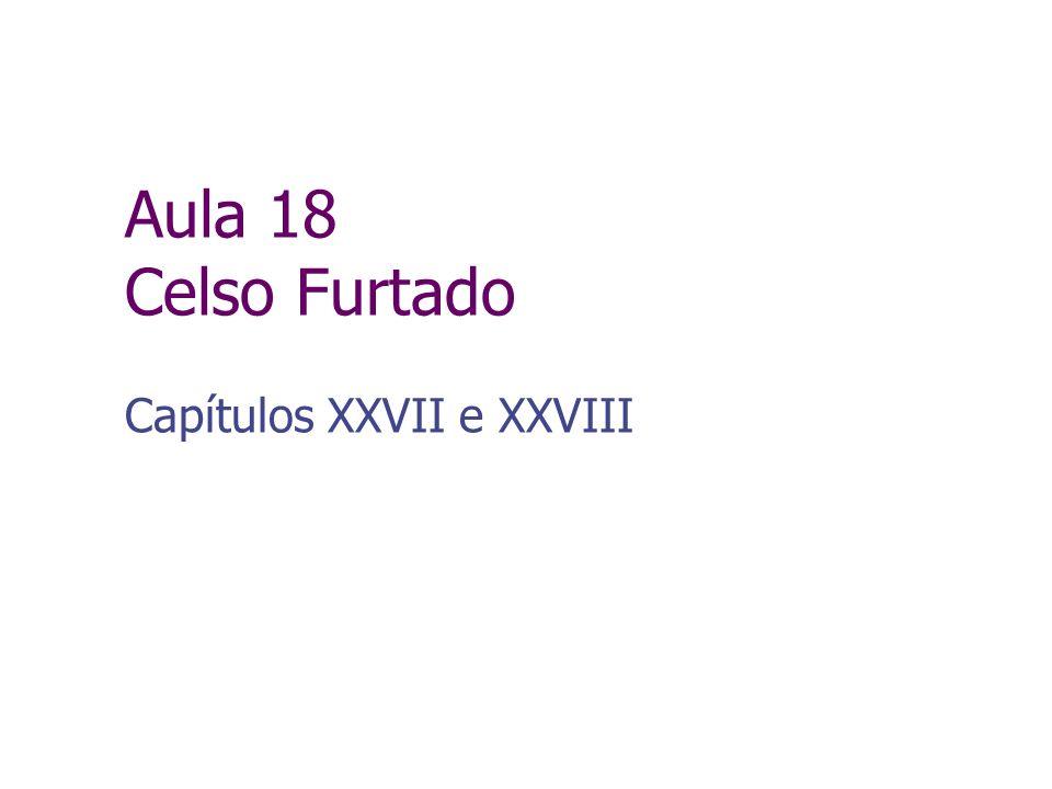 Aula 18 Celso Furtado Capítulos XXVII e XXVIII