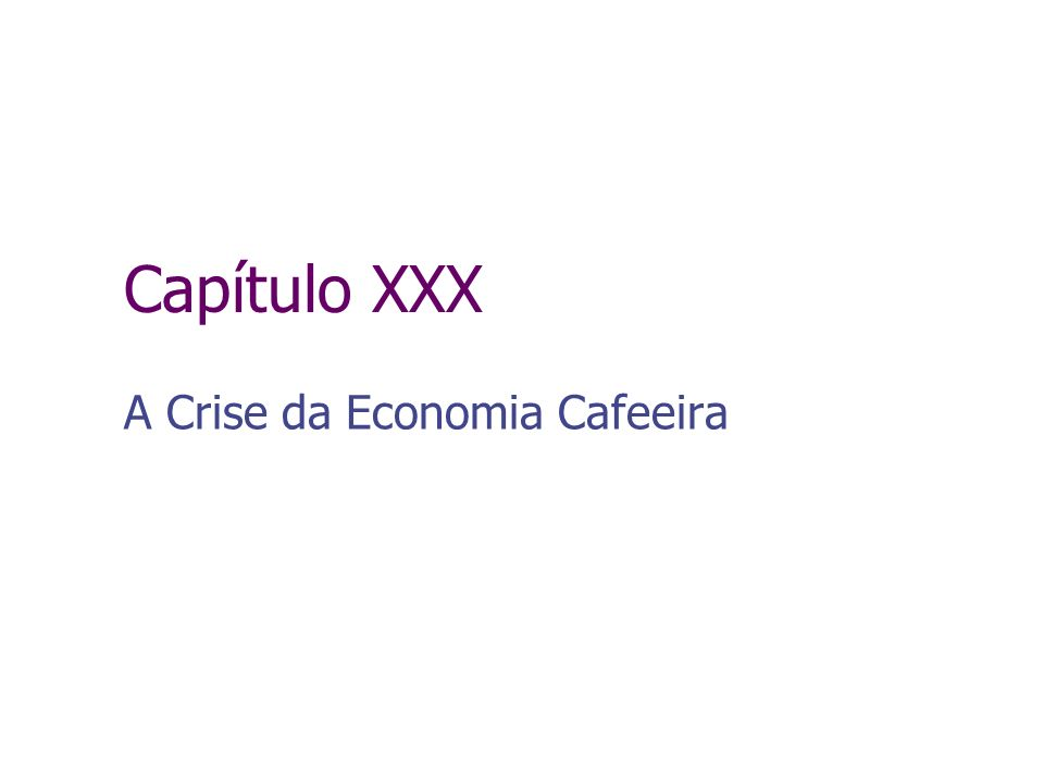 Capítulo XXX A Crise da Economia Cafeeira