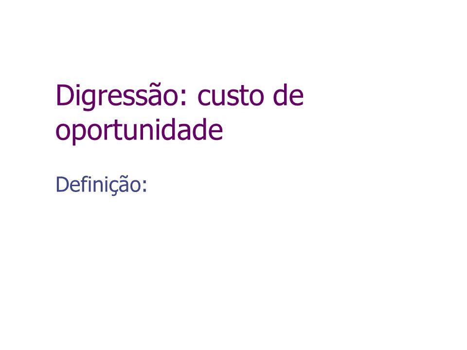 Digressão: custo de oportunidade Definição: