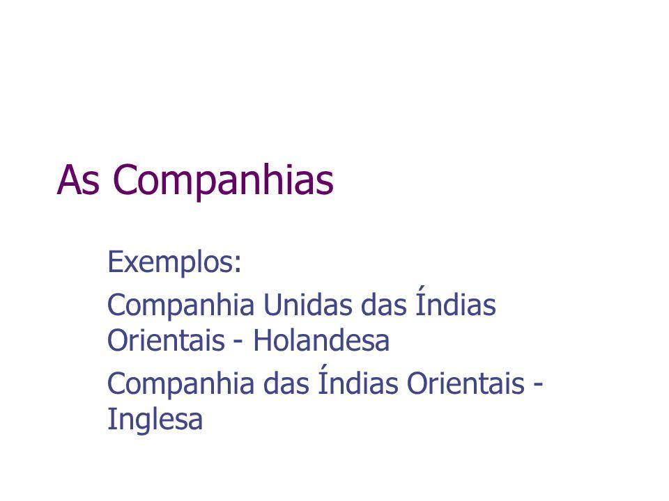 As Companhias Exemplos: Companhia Unidas das Índias Orientais - Holandesa Companhia das Índias Orientais - Inglesa