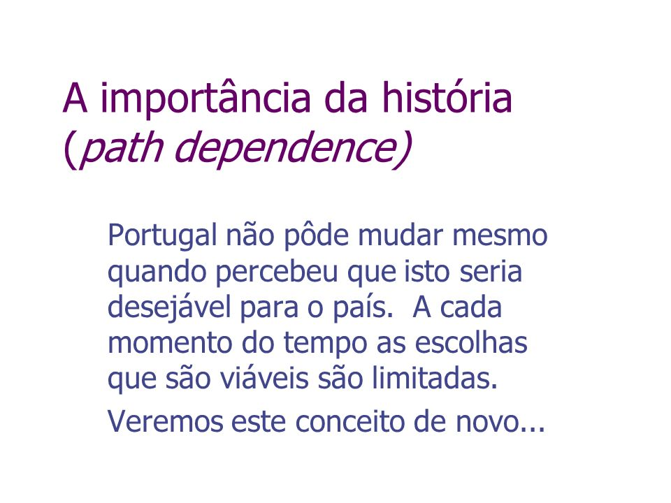 A importância da história (path dependence) Portugal não pôde mudar mesmo quando percebeu que isto seria desejável para o país. A cada momento do temp