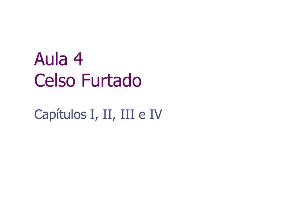 Aula 4 Celso Furtado Capítulos I, II, III e IV