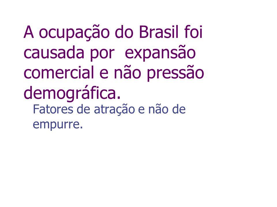 A ocupação do Brasil foi causada por expansão comercial e não pressão demográfica. Fatores de atração e não de empurre.