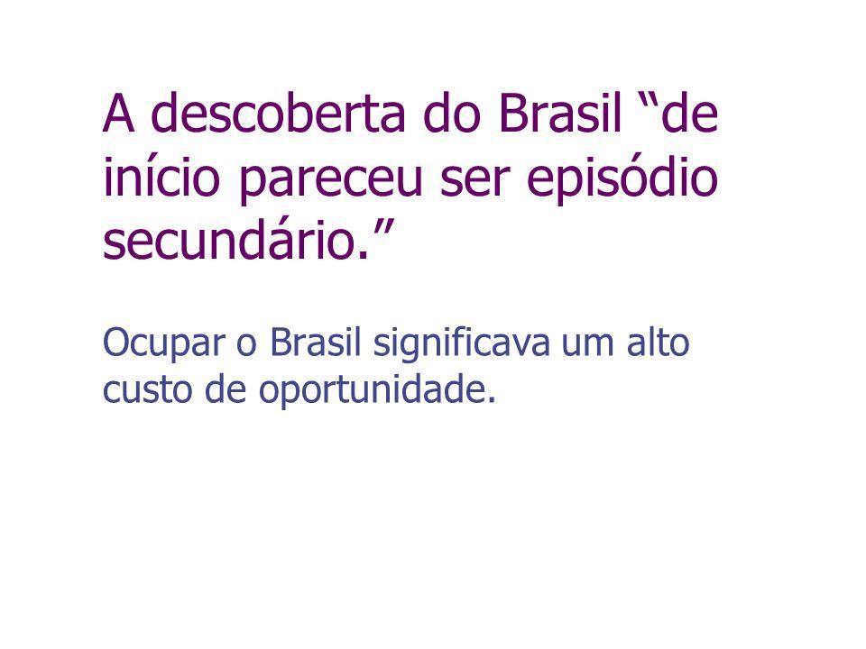 A descoberta do Brasil de início pareceu ser episódio secundário. Ocupar o Brasil significava um alto custo de oportunidade.