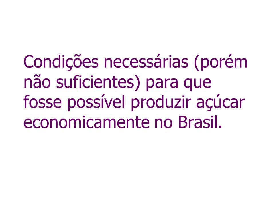 Condições necessárias (porém não suficientes) para que fosse possível produzir açúcar economicamente no Brasil.