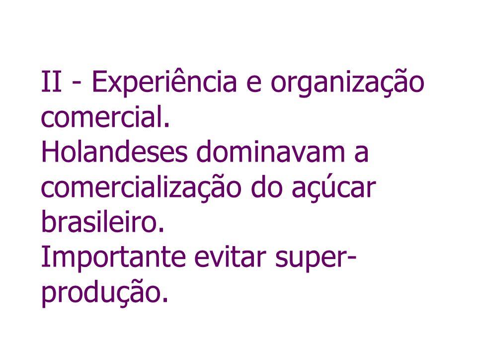 II - Experiência e organização comercial. Holandeses dominavam a comercialização do açúcar brasileiro. Importante evitar super- produção.