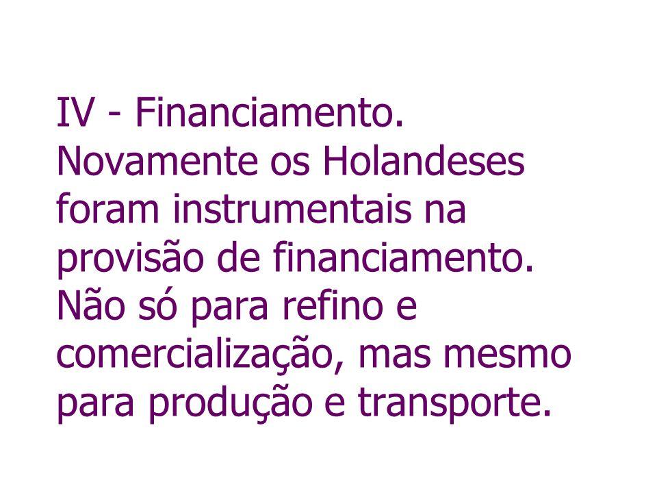 IV - Financiamento. Novamente os Holandeses foram instrumentais na provisão de financiamento. Não só para refino e comercialização, mas mesmo para pro