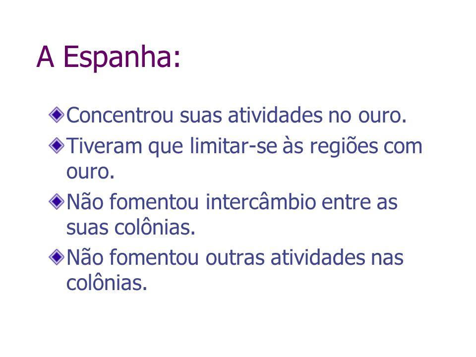 A Espanha: Concentrou suas atividades no ouro. Tiveram que limitar-se às regiões com ouro. Não fomentou intercâmbio entre as suas colônias. Não foment