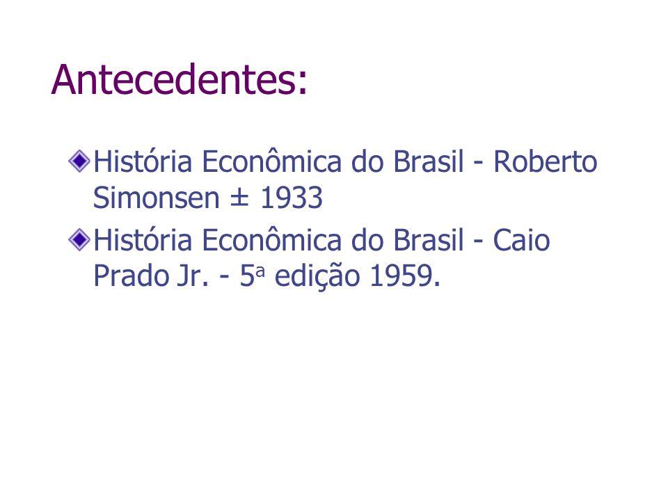 Antecedentes: História Econômica do Brasil - Roberto Simonsen ± 1933 História Econômica do Brasil - Caio Prado Jr. - 5 a edição 1959.