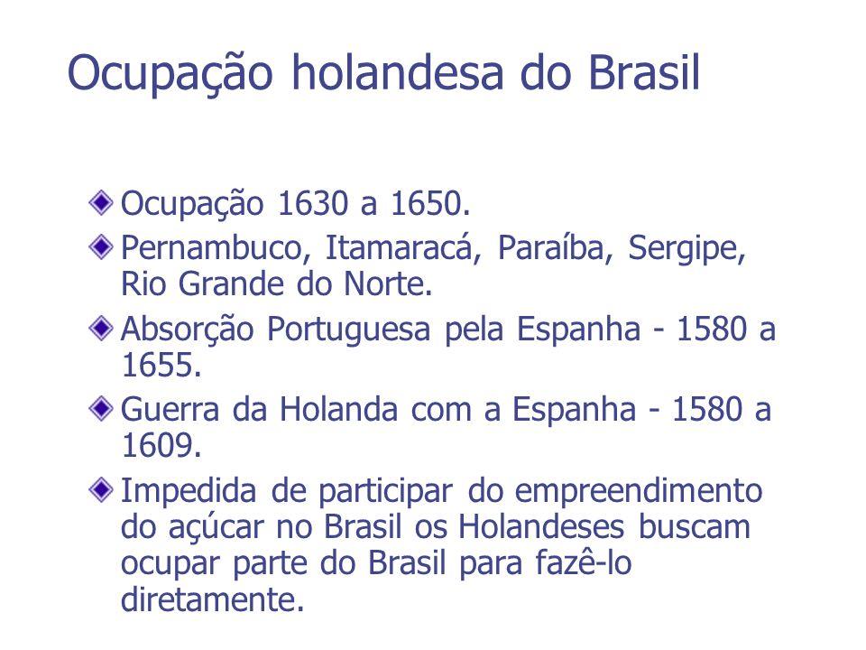 Ocupação holandesa do Brasil Ocupação 1630 a 1650. Pernambuco, Itamaracá, Paraíba, Sergipe, Rio Grande do Norte. Absorção Portuguesa pela Espanha - 15