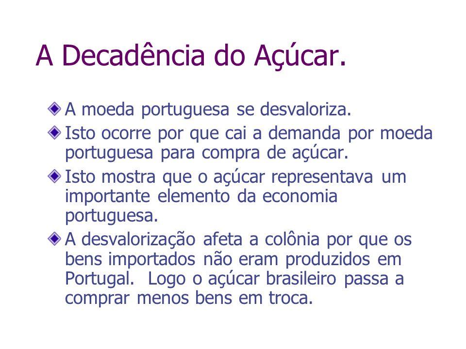 A Decadência do Açúcar. A moeda portuguesa se desvaloriza. Isto ocorre por que cai a demanda por moeda portuguesa para compra de açúcar. Isto mostra q
