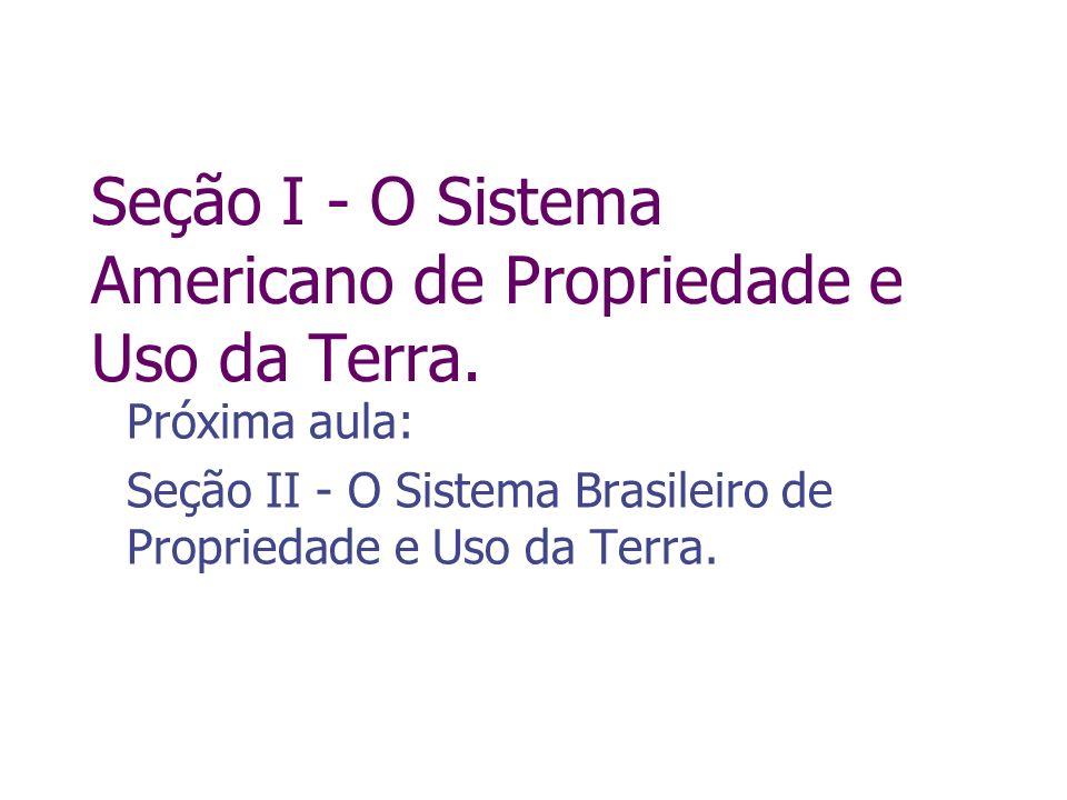 Seção I - O Sistema Americano de Propriedade e Uso da Terra. Próxima aula: Seção II - O Sistema Brasileiro de Propriedade e Uso da Terra.