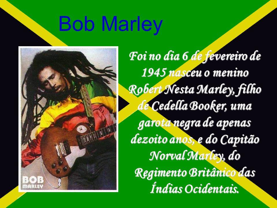 Bob Marley Foi no dia 6 de fevereiro de 1945 nasceu o menino Robert Nesta Marley, filho de Cedella Booker, uma garota negra de apenas dezoito anos, e do Capitão Norval Marley, do Regimento Britânico das Índias Ocidentais.