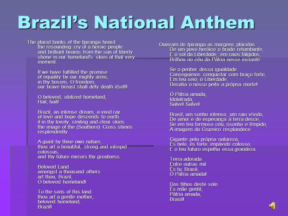Brazils National Anthem The placid banks of the Ipiranga heard the resounding cry of a heroic people and brilliant beams from the sun of liberty shone in our homeland s skies at that very moment.