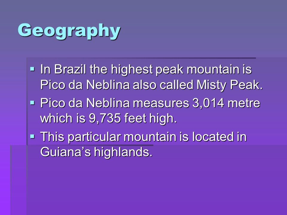 Geography In Brazil the highest peak mountain is Pico da Neblina also called Misty Peak.