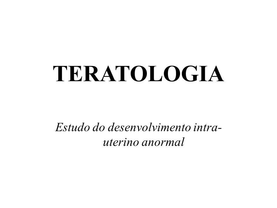 TERATOLOGIA Estudo do desenvolvimento intra- uterino anormal