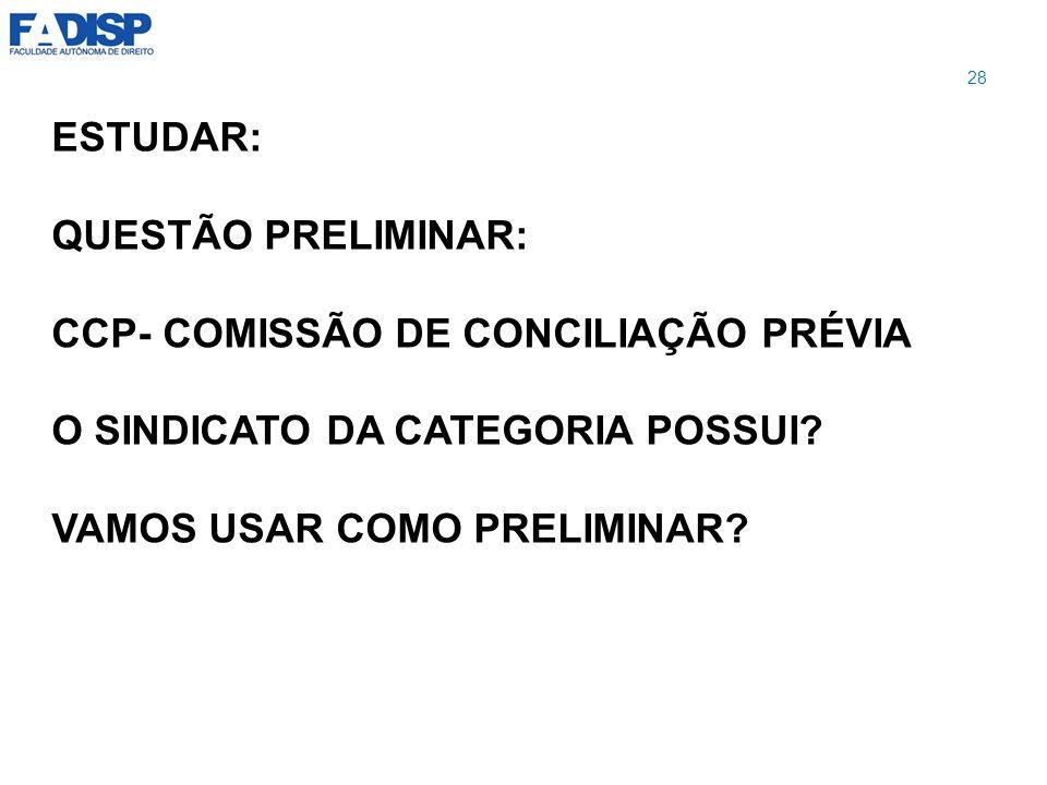 ESTUDAR: QUESTÃO PRELIMINAR: CCP- COMISSÃO DE CONCILIAÇÃO PRÉVIA O SINDICATO DA CATEGORIA POSSUI? VAMOS USAR COMO PRELIMINAR? 28