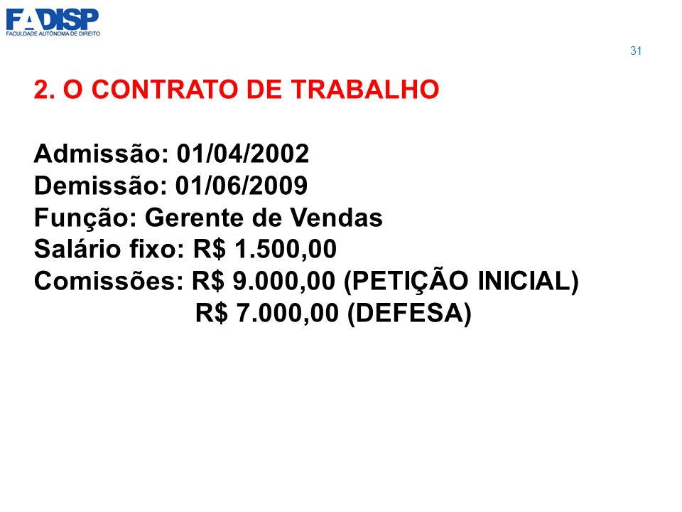 2. O CONTRATO DE TRABALHO Admissão: 01/04/2002 Demissão: 01/06/2009 Função: Gerente de Vendas Salário fixo: R$ 1.500,00 Comissões: R$ 9.000,00 (PETIÇÃ