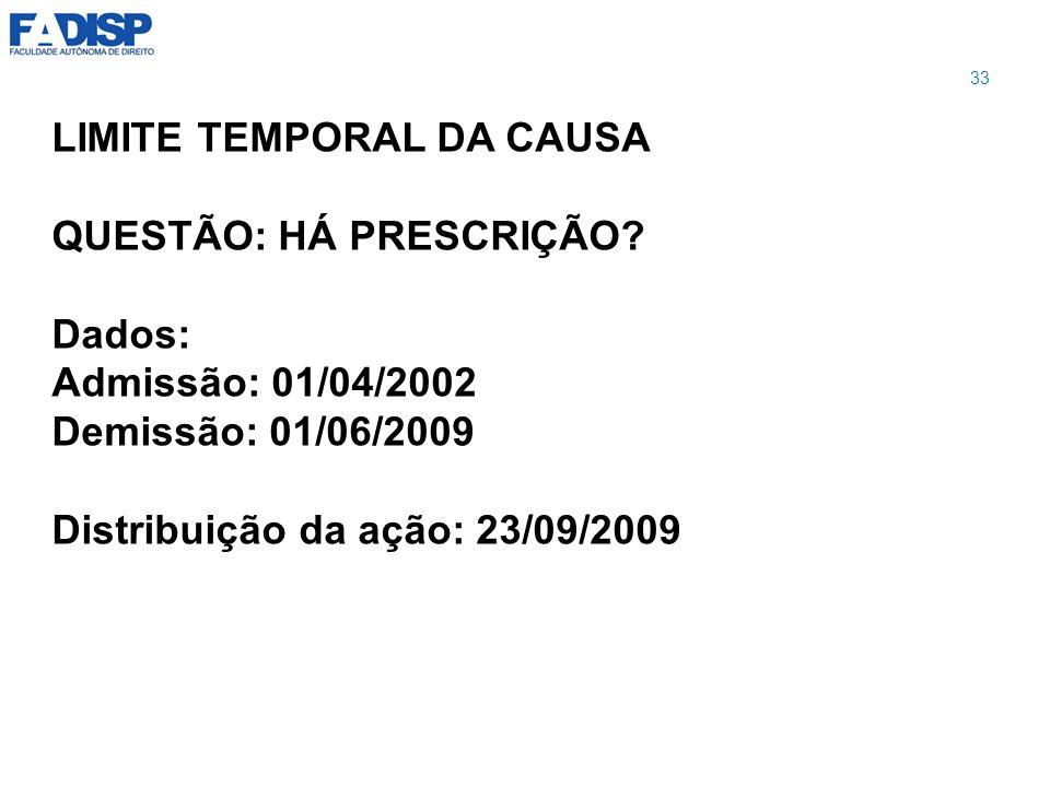 LIMITE TEMPORAL DA CAUSA QUESTÃO: HÁ PRESCRIÇÃO? Dados: Admissão: 01/04/2002 Demissão: 01/06/2009 Distribuição da ação: 23/09/2009 33