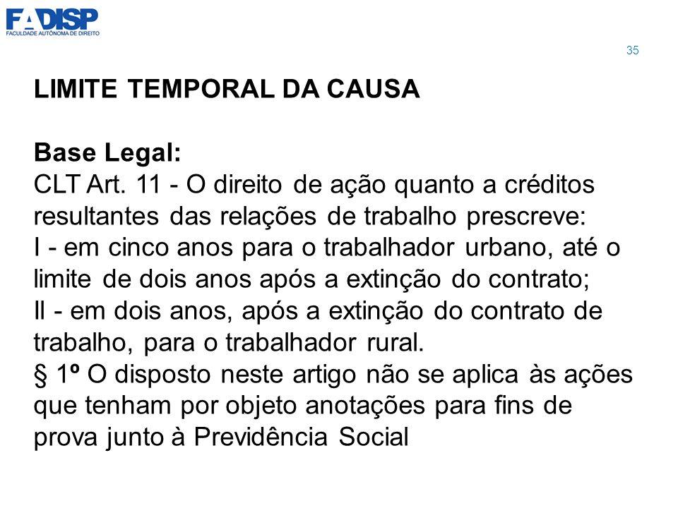 LIMITE TEMPORAL DA CAUSA Base Legal: CLT Art. 11 - O direito de ação quanto a créditos resultantes das relações de trabalho prescreve: I - em cinco an