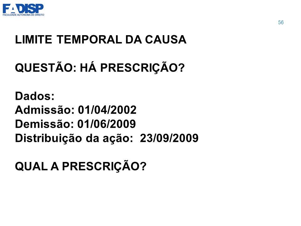 LIMITE TEMPORAL DA CAUSA QUESTÃO: HÁ PRESCRIÇÃO? Dados: Admissão: 01/04/2002 Demissão: 01/06/2009 Distribuição da ação: 23/09/2009 QUAL A PRESCRIÇÃO?