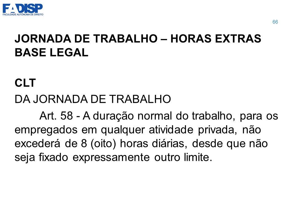 JORNADA DE TRABALHO – HORAS EXTRAS BASE LEGAL CLT DA JORNADA DE TRABALHO Art. 58 - A duração normal do trabalho, para os empregados em qualquer ativid