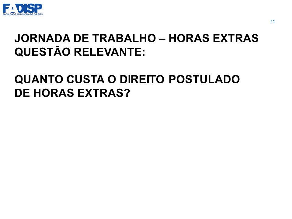 JORNADA DE TRABALHO – HORAS EXTRAS QUESTÃO RELEVANTE: QUANTO CUSTA O DIREITO POSTULADO DE HORAS EXTRAS? 71