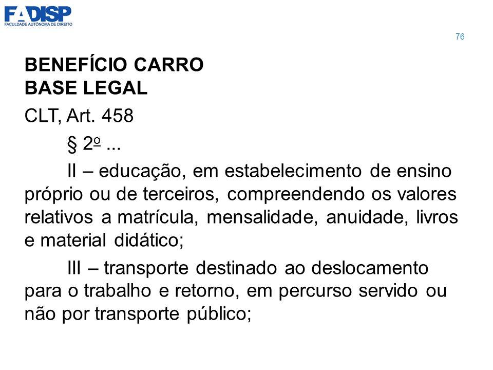 BENEFÍCIO CARRO BASE LEGAL CLT, Art. 458 § 2 o... II – educação, em estabelecimento de ensino próprio ou de terceiros, compreendendo os valores relati