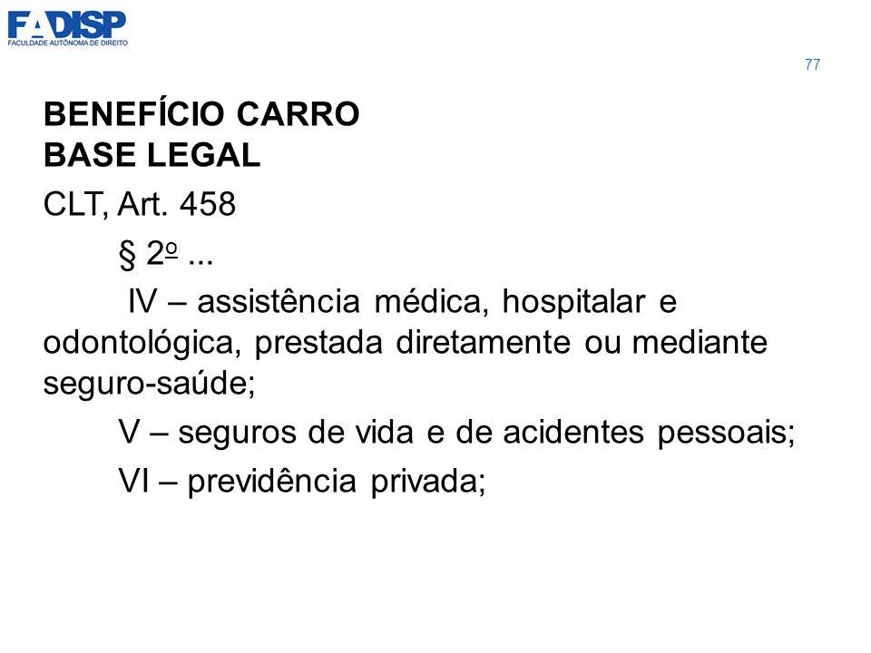 BENEFÍCIO CARRO BASE LEGAL CLT, Art. 458 § 2 o... IV – assistência médica, hospitalar e odontológica, prestada diretamente ou mediante seguro-saúde; V