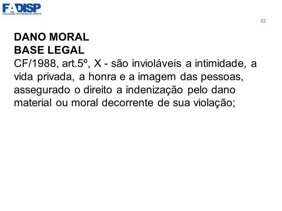 DANO MORAL BASE LEGAL CF/1988, art.5º, X - são invioláveis a intimidade, a vida privada, a honra e a imagem das pessoas, assegurado o direito a indeni