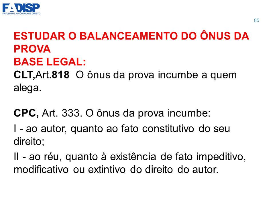 ESTUDAR O BALANCEAMENTO DO ÔNUS DA PROVA BASE LEGAL: CLT,Art.818 O ônus da prova incumbe a quem alega. CPC, Art. 333. O ônus da prova incumbe: I - ao