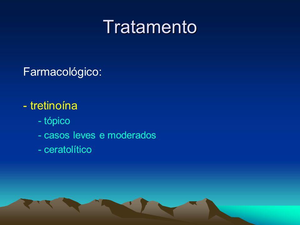 Tratamento Farmacológico: - tretinoína - tópico - casos leves e moderados - ceratolítico