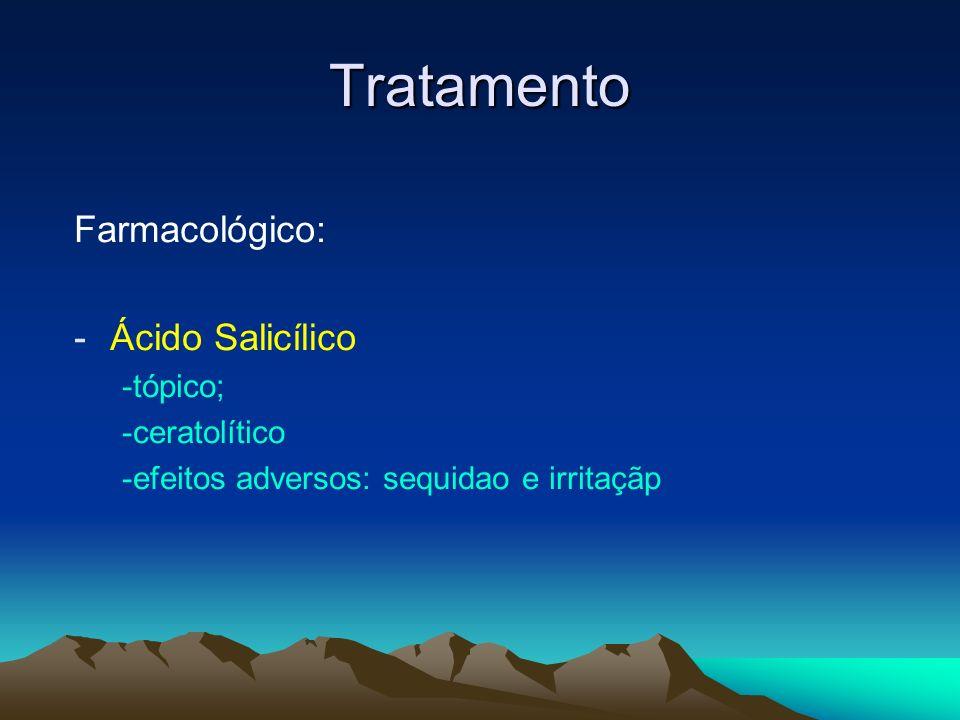 Tratamento Farmacológico: -Ácido Salicílico -tópico; -ceratolítico -efeitos adversos: sequidao e irritaçãp