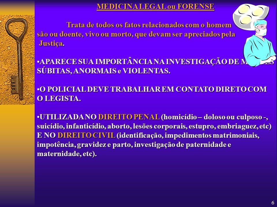 6 MEDICINA LEGAL ou FORENSE Trata de todos os fatos relacionados com o homem são ou doente, vivo ou morto, que devam ser apreciados pela Justiça. APAR