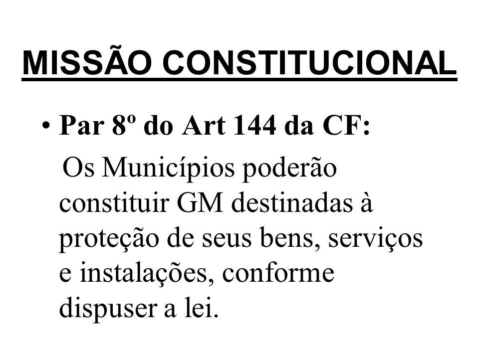 MISSÃO CONSTITUCIONAL Par 8º do Art 144 da CF: Os Municípios poderão constituir GM destinadas à proteção de seus bens, serviços e instalações, conform