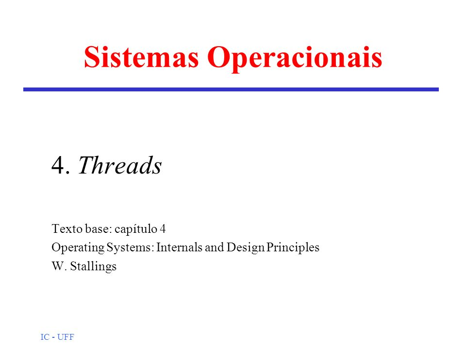 IC - UFF Sistemas Operacionais 4. Threads Texto base: capítulo 4 Operating Systems: Internals and Design Principles W. Stallings