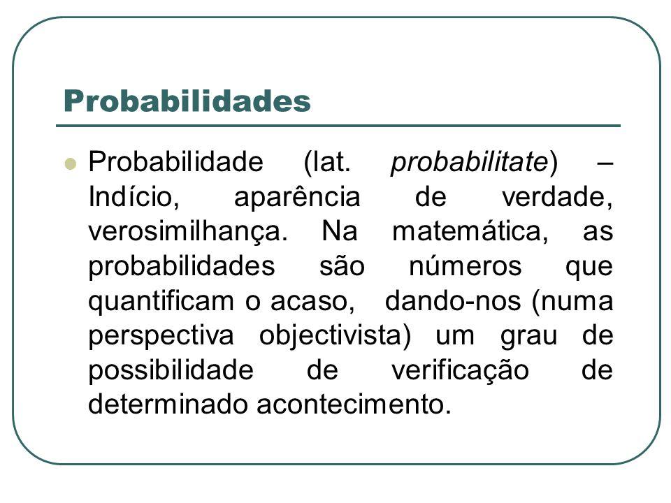 Probabilidades Probabilidade (lat. probabilitate) – Indício, aparência de verdade, verosimilhança. Na matemática, as probabilidades são números que qu