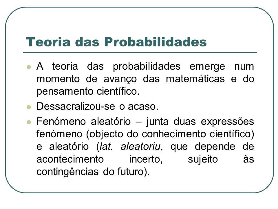 Teoria das Probabilidades A teoria das probabilidades emerge num momento de avanço das matemáticas e do pensamento científico. Dessacralizou-se o acas