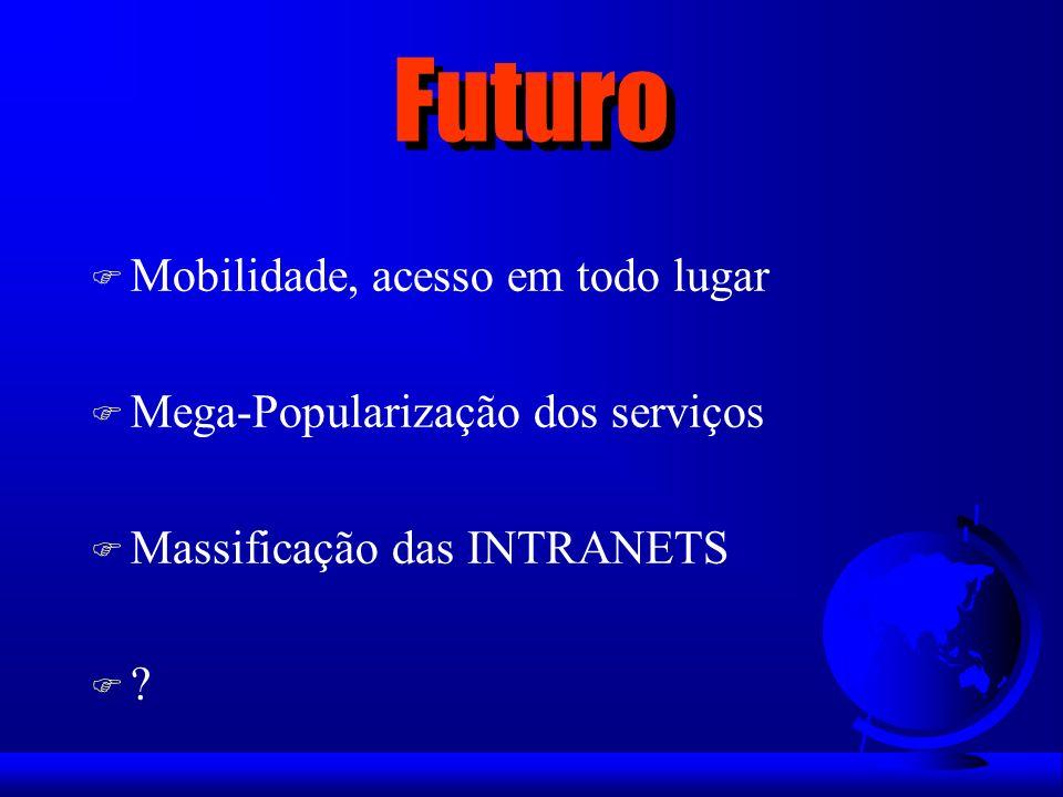 Futuro F Mobilidade, acesso em todo lugar F Mega-Popularização dos serviços F Massificação das INTRANETS F?F?