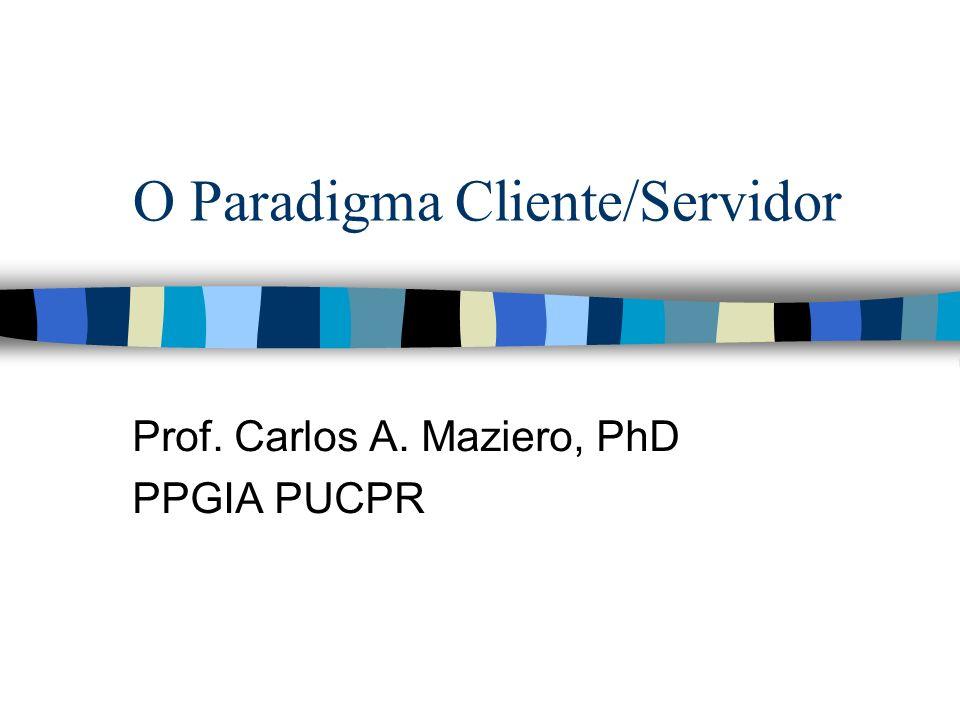 O Paradigma Cliente/Servidor Prof. Carlos A. Maziero, PhD PPGIA PUCPR