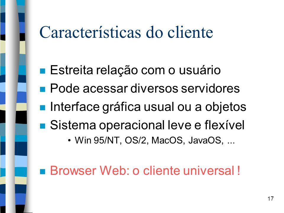 17 Características do cliente Estreita relação com o usuário Pode acessar diversos servidores Interface gráfica usual ou a objetos Sistema operacional leve e flexível Win 95/NT, OS/2, MacOS, JavaOS,...