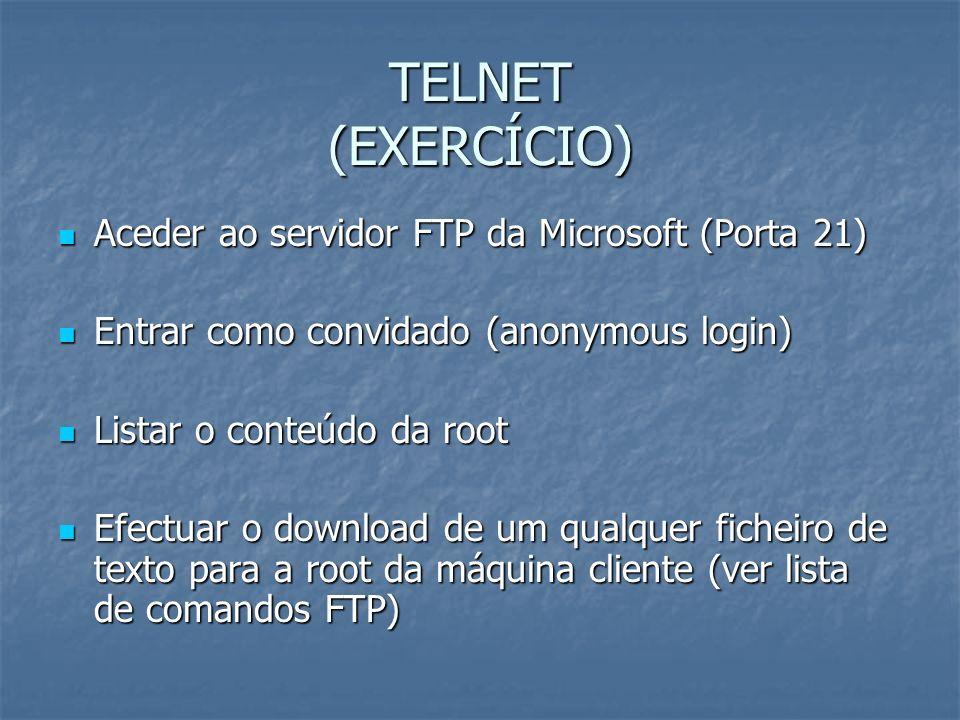 TELNET (EXERCÍCIO) Aceder ao servidor FTP da Microsoft (Porta 21) Aceder ao servidor FTP da Microsoft (Porta 21) Entrar como convidado (anonymous logi