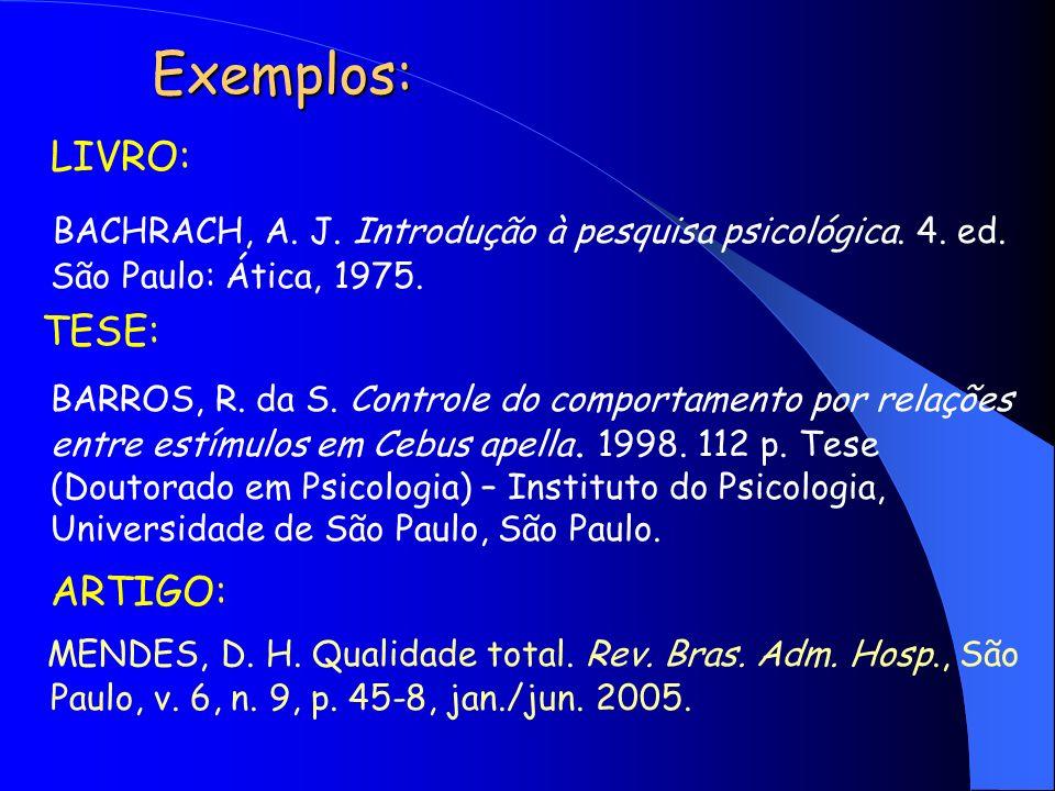 Exemplos: LIVRO: BACHRACH, A. J. Introdução à pesquisa psicológica. 4. ed. São Paulo: Ática, 1975. TESE: BARROS, R. da S. Controle do comportamento po