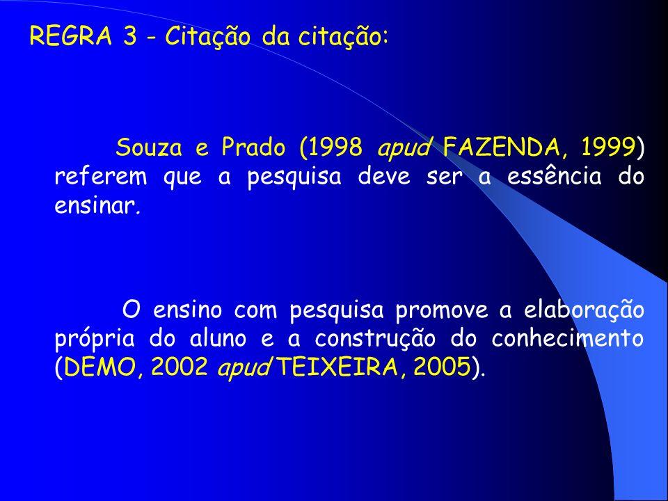 REGRA 3 - Citação da citação: Souza e Prado (1998 apud FAZENDA, 1999) referem que a pesquisa deve ser a essência do ensinar. O ensino com pesquisa pro